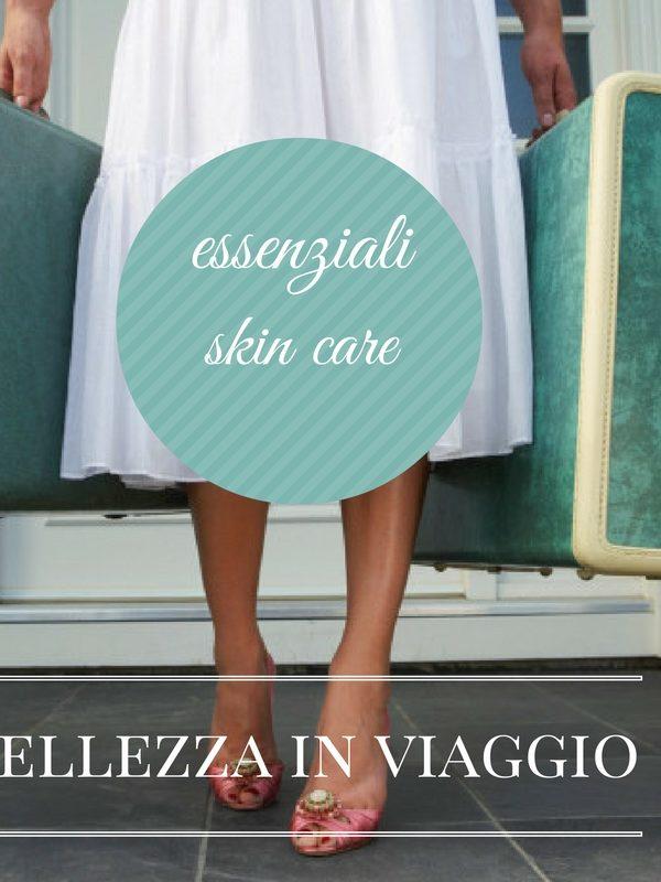 Bellezza in viaggio – gli essenziali skin care in viaggio
