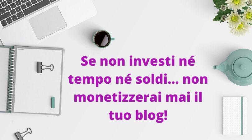 Se non investi né tempo né soldi non monetizzerai mai il tuo blog!